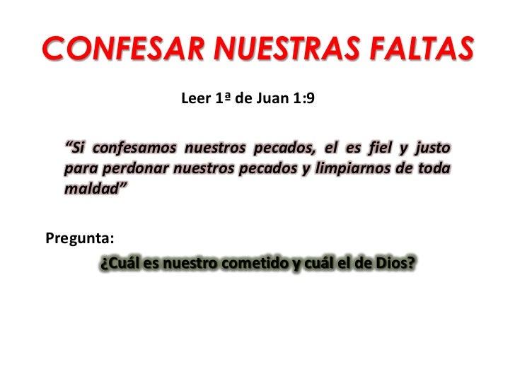 """CONFESAR NUESTRAS FALTAS                  Leer 1ª de Juan 1:9  """"Si confesamos nuestros pecados, el es fiel y justo  para p..."""