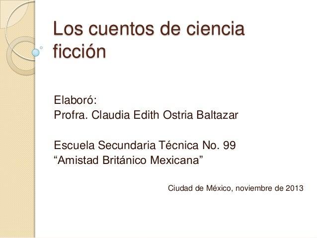 """Los cuentos de ciencia ficción Elaboró: Profra. Claudia Edith Ostria Baltazar Escuela Secundaria Técnica No. 99 """"Amistad B..."""