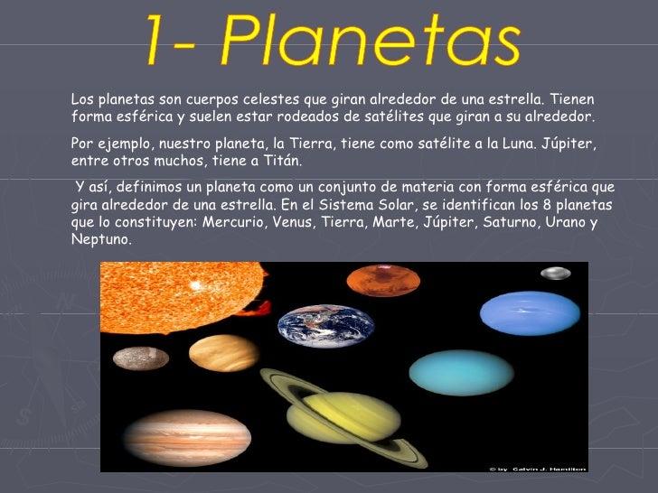 1- Planetas Los planetas son cuerpos celestes que giran alrededor de una estrella. Tienen forma esférica y suelen estar ro...