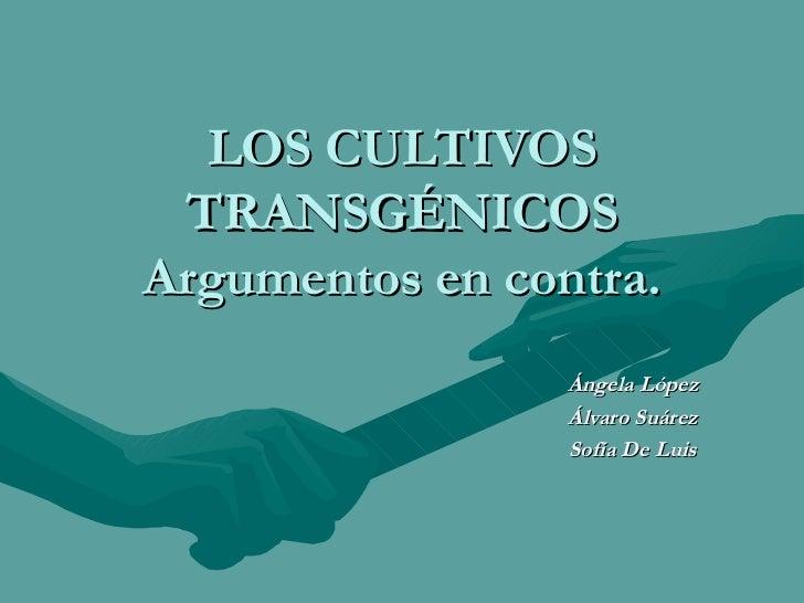 LOS CULTIVOS TRANSGÉNICOS Argumentos en contra. Ángela López Álvaro Suárez Sofía De Luis