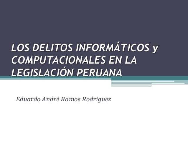LOS DELITOS INFORMÁTICOS y COMPUTACIONALES EN LA LEGISLACIÓN PERUANA Eduardo André Ramos Rodríguez