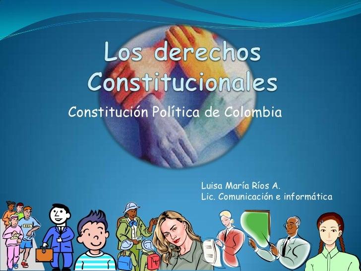 Los derechos Constitucionales<br />Constitución Política de Colombia<br />Luisa María Ríos A.<br />Lic. Comunicación e inf...