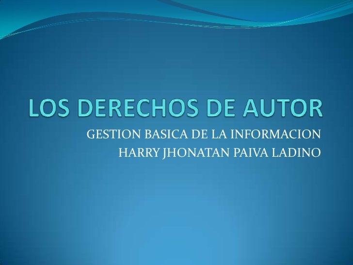 LOS DERECHOS DE AUTOR<br />GESTION BASICA DE LA INFORMACION <br />HARRY JHONATAN PAIVA LADINO <br />