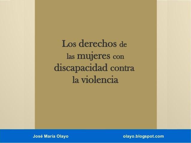 Los derechos de  mujeres con discapacidad contra la violencia las  José María Olayo  olayo.blogspot.com