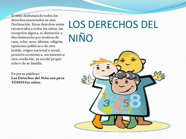 El niño disfrutará de todos losderechos enunciados en estaDeclaración. Estos derechos seránreconocidos a todos los niños, ...