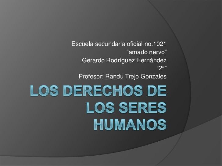 """Los derechos de los seres humanos<br />Escuela secundaria oficial no.1021<br />""""amado nervo""""<br />Gerardo Rodríguez Hernán..."""