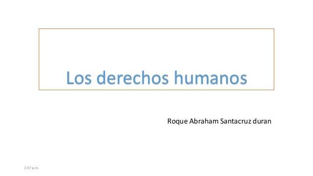 Los derechos humanos Roque Abraham Santacruz duran  1:57 p.m.