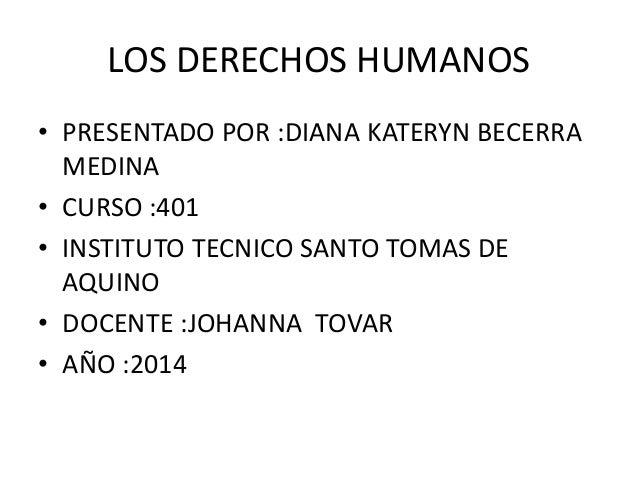 LOS DERECHOS HUMANOS  • PRESENTADO POR :DIANA KATERYN BECERRA  MEDINA  • CURSO :401  • INSTITUTO TECNICO SANTO TOMAS DE  A...
