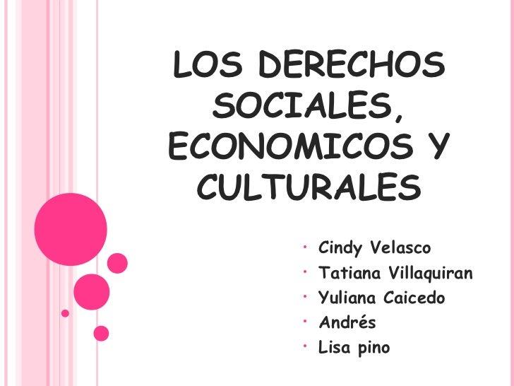 LOS DERECHOS  SOCIALES,ECONOMICOS Y CULTURALES     •   Cindy Velasco     •   Tatiana Villaquiran     •   Yuliana Caicedo  ...