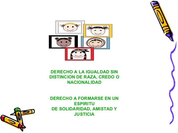 DERECHO A LA IGUALDAD SIN DISTINCION DE RAZA, CREDO O NACIONALIDAD DERECHO A FORMARSE EN UN ESPIRITU DE SOLIDARIDAD, AMIST...