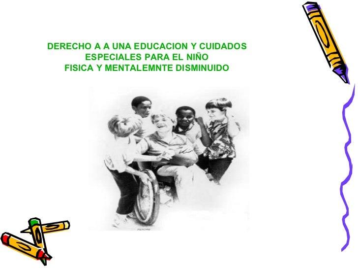 DERECHO A A UNA EDUCACION Y CUIDADOS ESPECIALES PARA EL NIÑO FISICA Y MENTALEMNTE DISMINUIDO