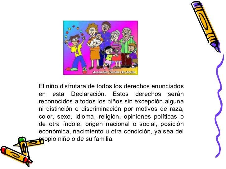 El niño disfrutara de todos los derechos enunciados en esta Declaración. Estos derechos serán reconocidos a todos los niño...