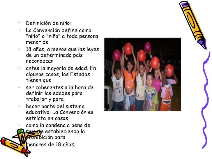 <ul><li>Definición de niño: </li></ul><ul><li>La Convención define como &quot;niño&quot; o &quot;niña&quot; a toda persona...