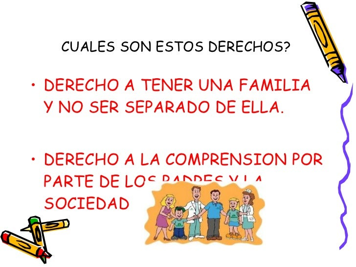 CUALES SON ESTOS DERECHOS? <ul><li>DERECHO A TENER UNA FAMILIA Y NO SER SEPARADO DE ELLA. </li></ul><ul><li>DERECHO A LA C...
