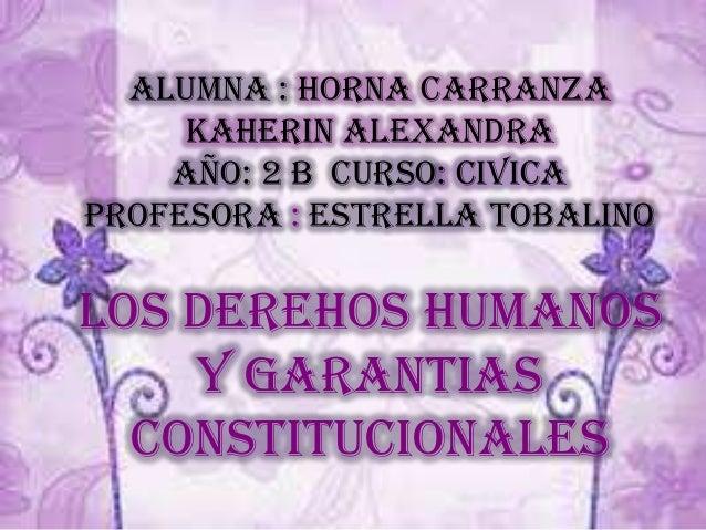 ALUMNA : HORNA CARRANZA KAHERIN ALEXANDRA AÑO: 2 B CURSO: CIVICA PROFESORA : ESTRELLA TOBALINO LOS DEREHOS HUMANOS Y GARAN...