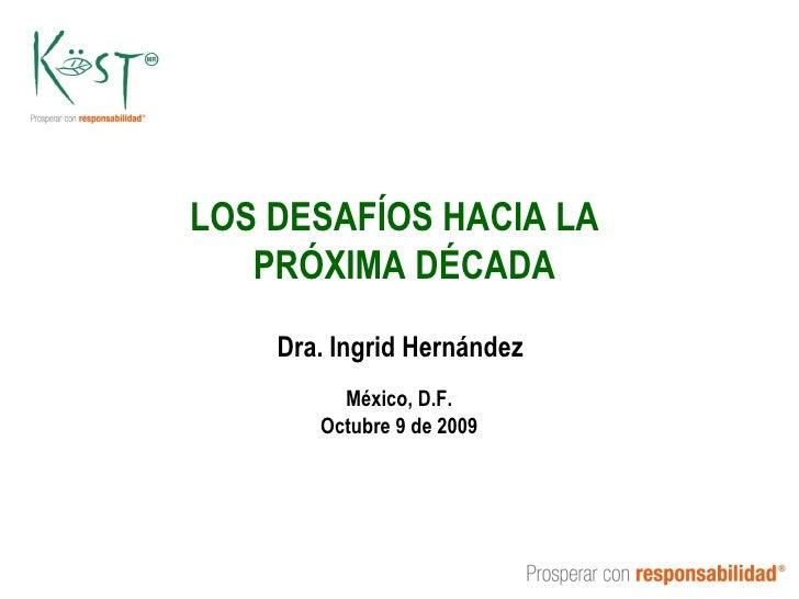 LOS DESAFÍOS HACIA LA  PRÓXIMA DÉCADA Dra. Ingrid Hernández México, D.F. Octubre 9 de 2009
