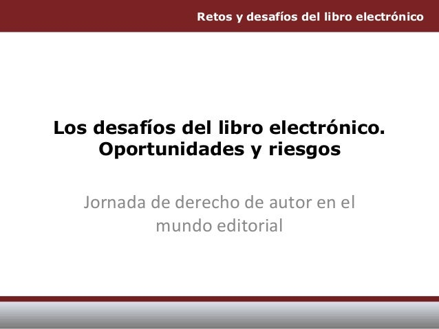 Retos y desafíos del libro electrónico Los desafíos del libro electrónico. Oportunidades y riesgos Jornada de derecho de a...