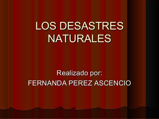 LOS DESASTRES NATURALES Realizado por: FERNANDA PEREZ ASCENCIO