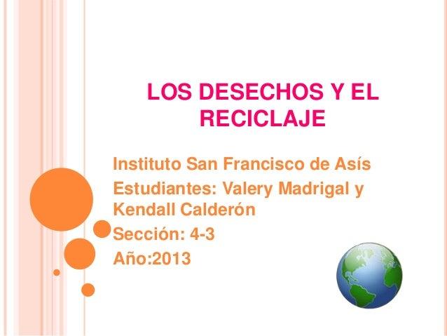 LOS DESECHOS Y ELRECICLAJEInstituto San Francisco de AsísEstudiantes: Valery Madrigal yKendall CalderónSección: 4-3Año:2013