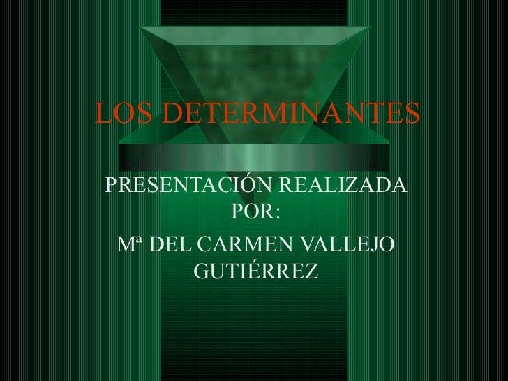LOS DETERMINANTES PRESENTACIÓN REALIZADA POR: Mª DEL CARMEN VALLEJO GUTIÉRREZ