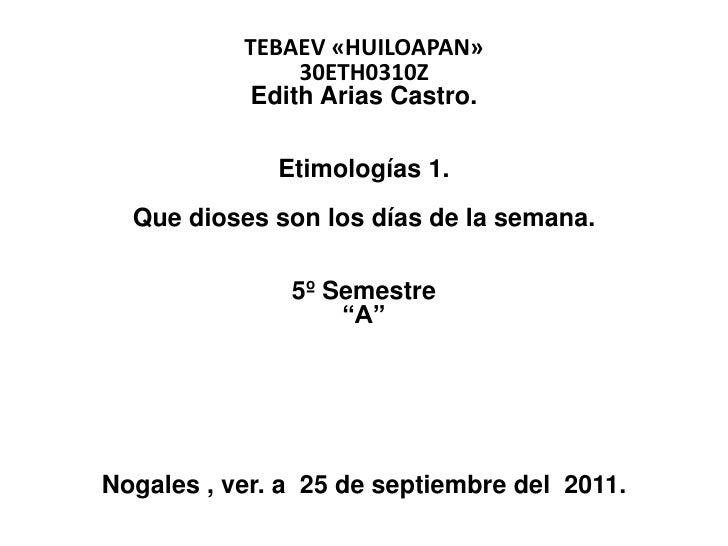 """TEBAEV «HUILOAPAN»30ETH0310ZEdith Arias Castro.Etimologías 1.Que dioses son los días de la semana.5º Semestre""""A""""Nogales ..."""