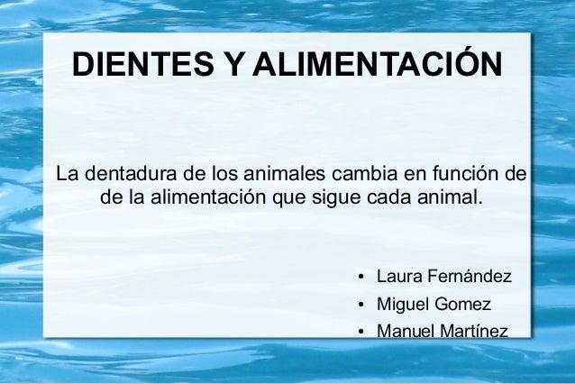 DIENTES Y ALIMENTACIÓN La dentadura de los animales cambia en función de de la alimentación que sigue cada animal. ● Laura...