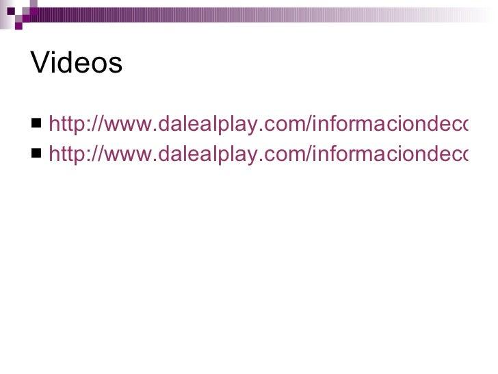 Videos <ul><li>http://www.dalealplay.com/informaciondecontenido.php?con=115715 </li></ul><ul><li>http://www.dalealplay.com...