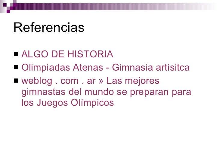 Referencias <ul><li>ALGO DE HISTORIA </li></ul><ul><li>Olimpiadas   Atenas  -  Gimnasia   artísitca </li></ul><ul><li>webl...