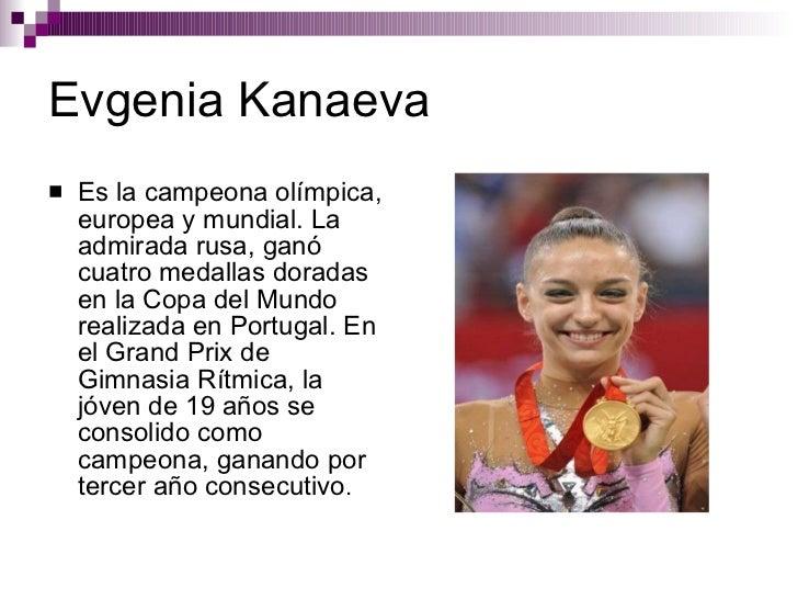 Evgenia Kanaeva <ul><li>Es la campeona olímpica, europea y mundial. La admirada rusa, ganó cuatro medallas doradas en la C...
