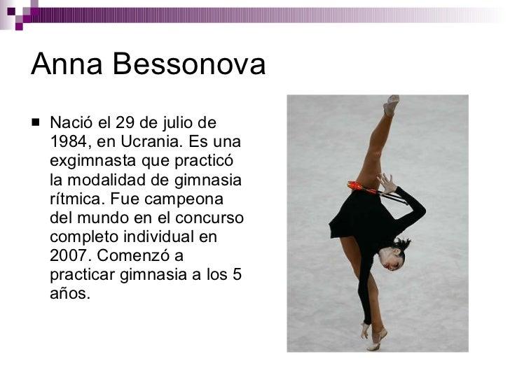 Anna Bessonova <ul><li>Nació el 29 de julio de 1984, en Ucrania. Es una exgimnasta que practicó la modalidad de gimnasia r...