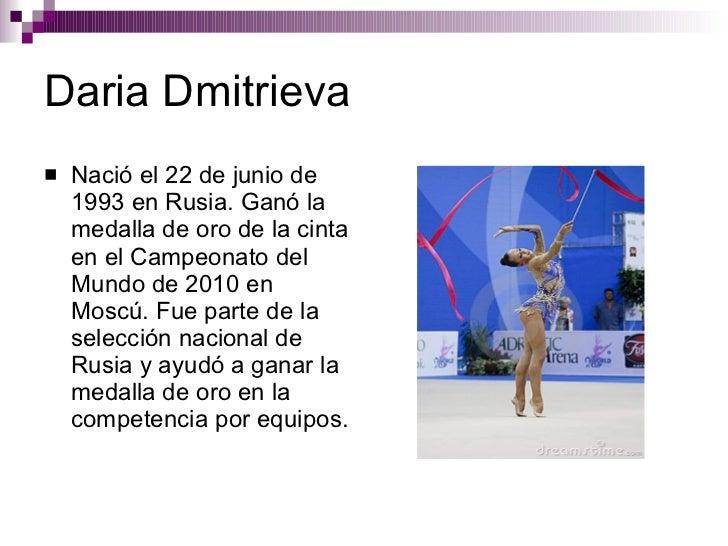 Daria Dmitrieva <ul><li>Nació el 22 de junio de 1993 en Rusia. Ganó la medalla de oro de la cinta en el Campeonato del Mun...