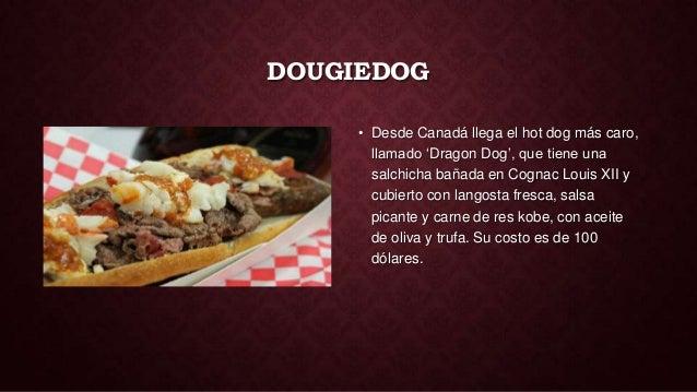 DOUGIEDOG     • Desde Canadá llega el hot dog más caro,       llamado 'Dragon Dog', que tiene una       salchicha bañada e...