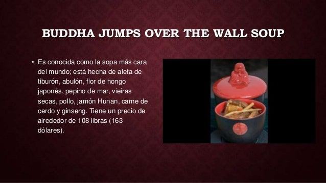 BUDDHA JUMPS OVER THE WALL SOUP• Es conocida como la sopa más cara  del mundo; está hecha de aleta de  tiburón, abulón, fl...