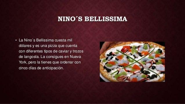 NINO´S BELLISSIMA• La Nino´s Bellissima cuesta mil  dólares y es una pizza que cuenta  con diferentes tipos de caviar y tr...