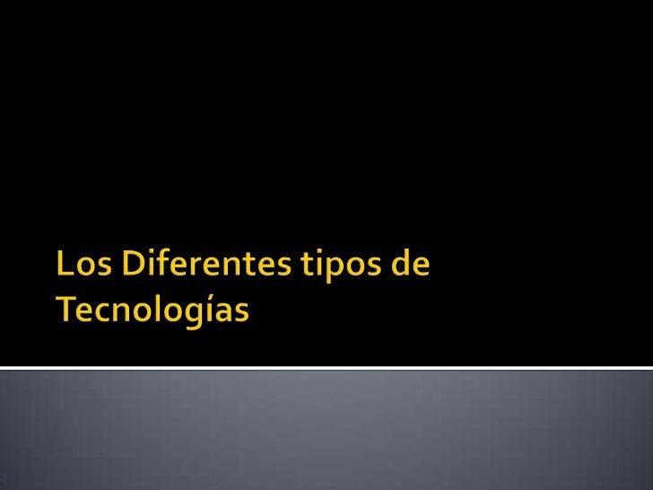 Los Diferentes tipos de Tecnologías <br />