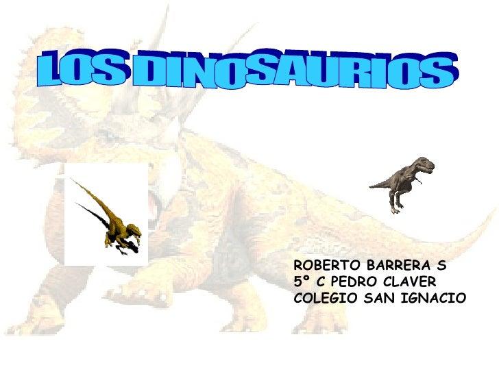 LOS DINOSAURIOS ROBERTO BARRERA S 5º C PEDRO CLAVER COLEGIO SAN IGNACIO
