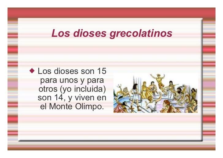 Los dioses grecolatinos <ul><li>Los dioses son 15 para unos y para otros (yo incluida) son 14, y viven en el Monte Olimpo....