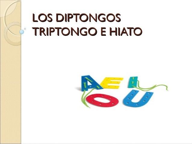 LOS DIPTONGOSLOS DIPTONGOSTRIPTONGO E HIATOTRIPTONGO E HIATO