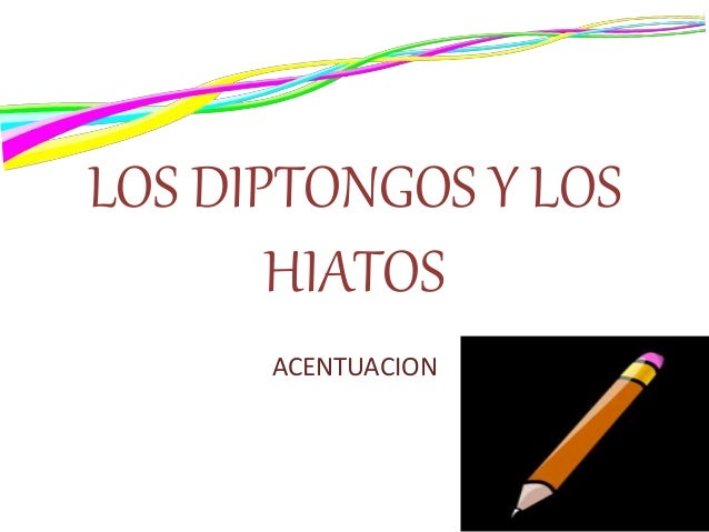 LOS DIPTONGOS Y LOS HIATOS ACENTUACION
