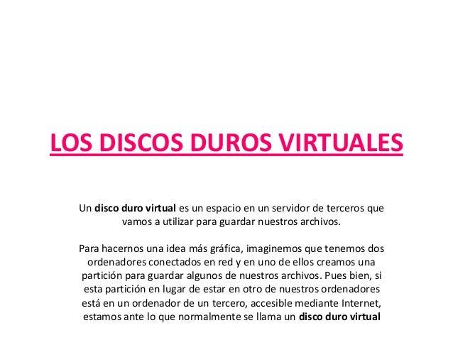 LOS DISCOS DUROS VIRTUALES Un disco duro virtual es un espacio en un servidor de terceros que vamos a utilizar para guarda...