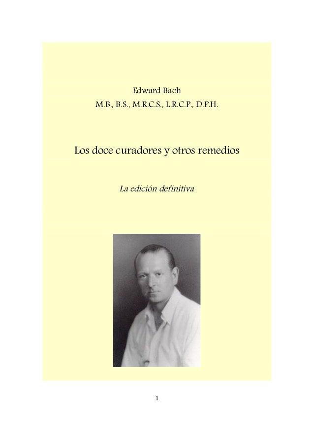 Edward Bach M.B., B.S., M.R.C.S., L.R.C.P., D.P.H. Los doce curadores y otros remedios La edición definitiva 1