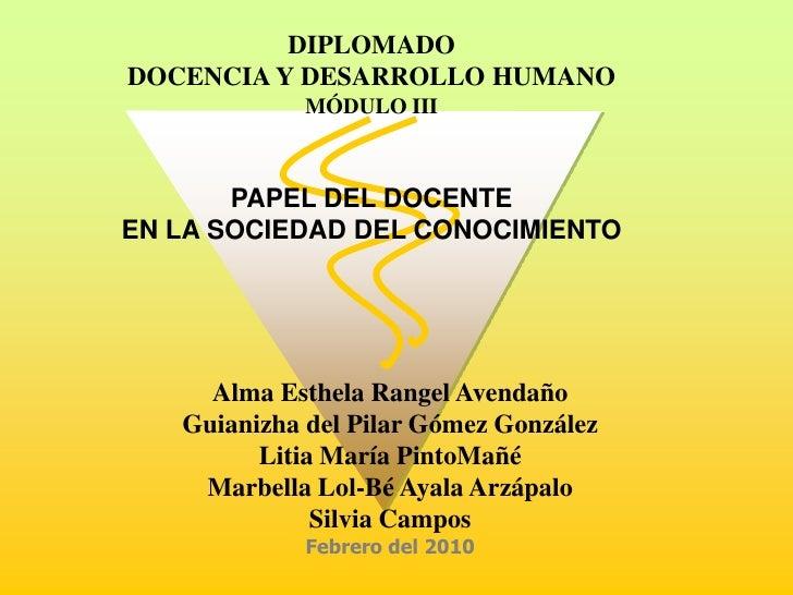 DIPLOMADO<br />DOCENCIA Y DESARROLLO HUMANO<br />MÓDULO III<br />PAPEL DEL DOCENTE <br />EN LA SOCIEDAD DEL CONOCIMIENTO<b...