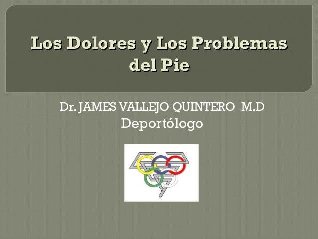 Los Dolores y Los Problemas          del Pie   Dr. JAMES VALLEJO QUINTERO M.D           Deportólogo