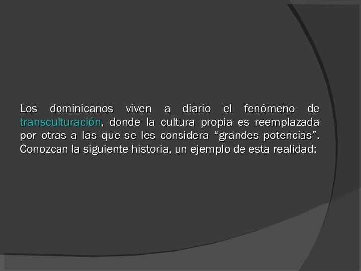Los dominicanos viven a diario el fenómeno de  transculturación , donde la cultura propia es reemplazada por otras a las q...