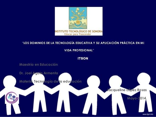 """""""LOS DOMINIOS DE LA TECNOLOGÍA EDUCATIVA Y SU APLICACIÓN PRÁCTICA EN MI VIDA PROFESIONAL"""" ITSON Maestría en Educación Dr. ..."""
