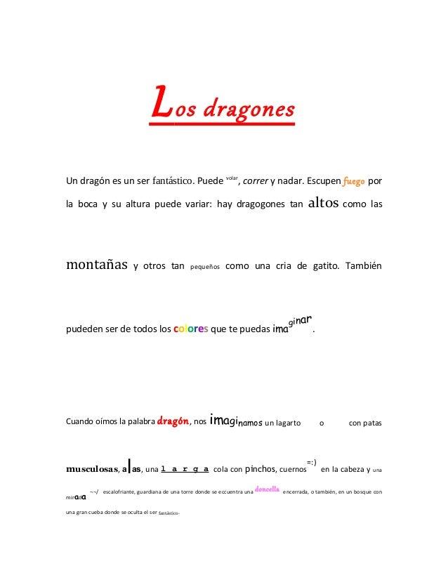 L os dragonesUn dragón es un ser fantástico. Puede volar, correr y nadar. Escupen fuego porla boca y su altura puede varia...
