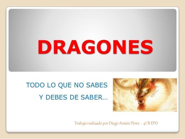 DRAGONES TODO LO QUE NO SABES Y DEBES DE SABER… Trabajo realizado por Diego Arnáiz Pérez - 4º B EPO