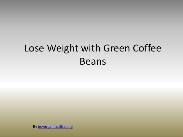 Lose Weight with Green CoffeeBeansBy buyorganiccoffee.org