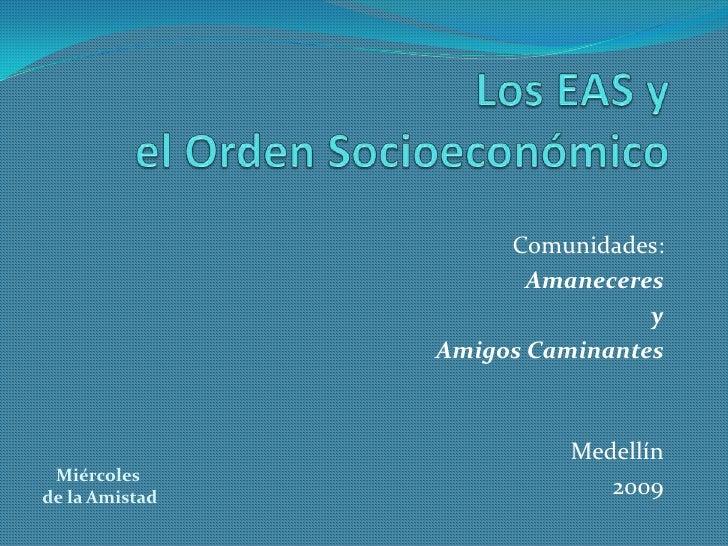 Los EAS y el Orden Socioeconómico<br />Comunidades: <br />Amaneceres<br /> y <br />Amigos Caminantes<br />Medellín<br />20...