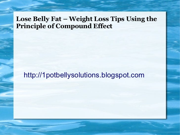 Lose Belly Fat – Weight Loss Tips Using thePrinciple of Compound Effect  http://1potbellysolutions.blogspot.com